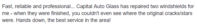 Fast, reliable and professional... Capital Auto Glass has repaired two windshields for me - when they were finished, you couldn't even see where the original cracks/stars were. Hands down, the best service in teh area!